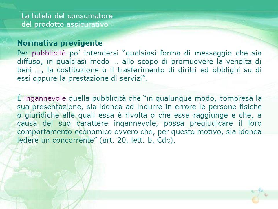 La tutela del consumatore del prodotto assicurativo Normativa previgente Per pubblicità po intendersi qualsiasi forma di messaggio che sia diffuso, in