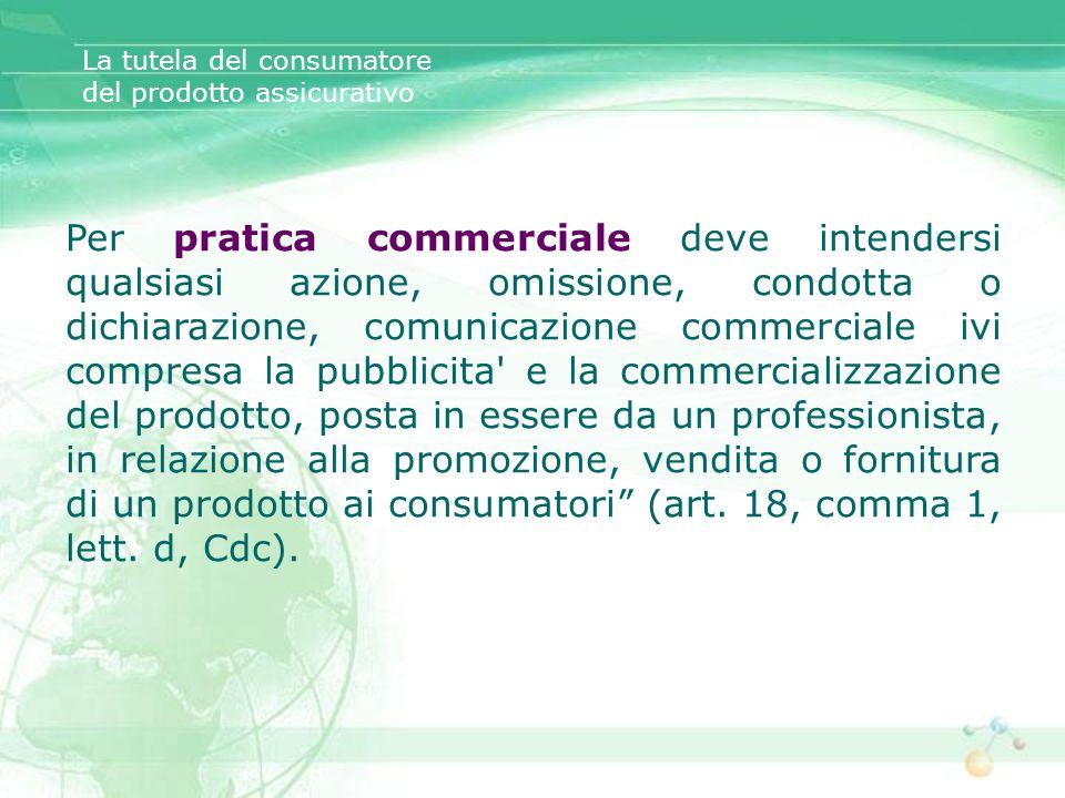 La tutela del consumatore del prodotto assicurativo Per pratica commerciale deve intendersi qualsiasi azione, omissione, condotta o dichiarazione, com