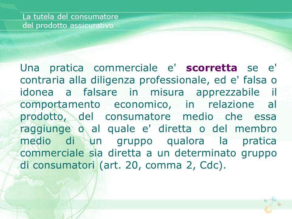 La tutela del consumatore del prodotto assicurativo Una pratica commerciale e' scorretta se e' contraria alla diligenza professionale, ed e' falsa o i