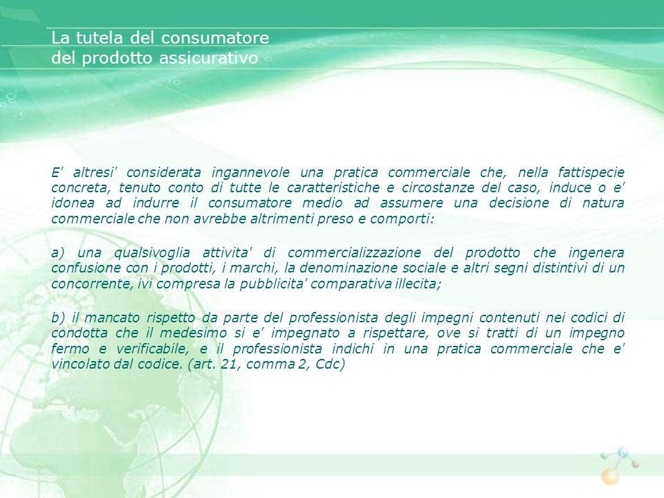 La tutela del consumatore del prodotto assicurativo E' altresi' considerata ingannevole una pratica commerciale che, nella fattispecie concreta, tenut