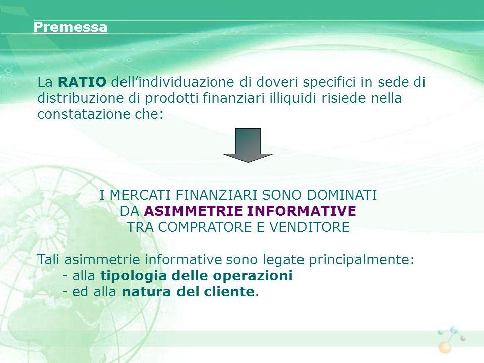 La RATIO dellindividuazione di doveri specifici in sede di distribuzione di prodotti finanziari illiquidi risiede nella constatazione che: I MERCATI F