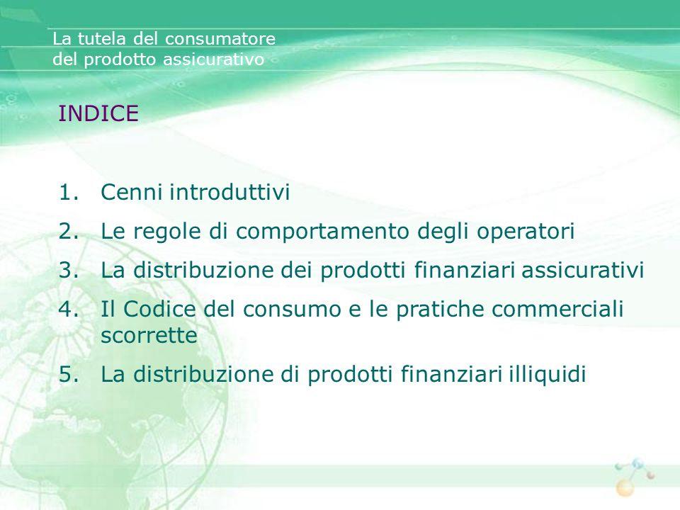 INDICE 1.Cenni introduttivi 2.Le regole di comportamento degli operatori 3.La distribuzione dei prodotti finanziari assicurativi 4.Il Codice del consu