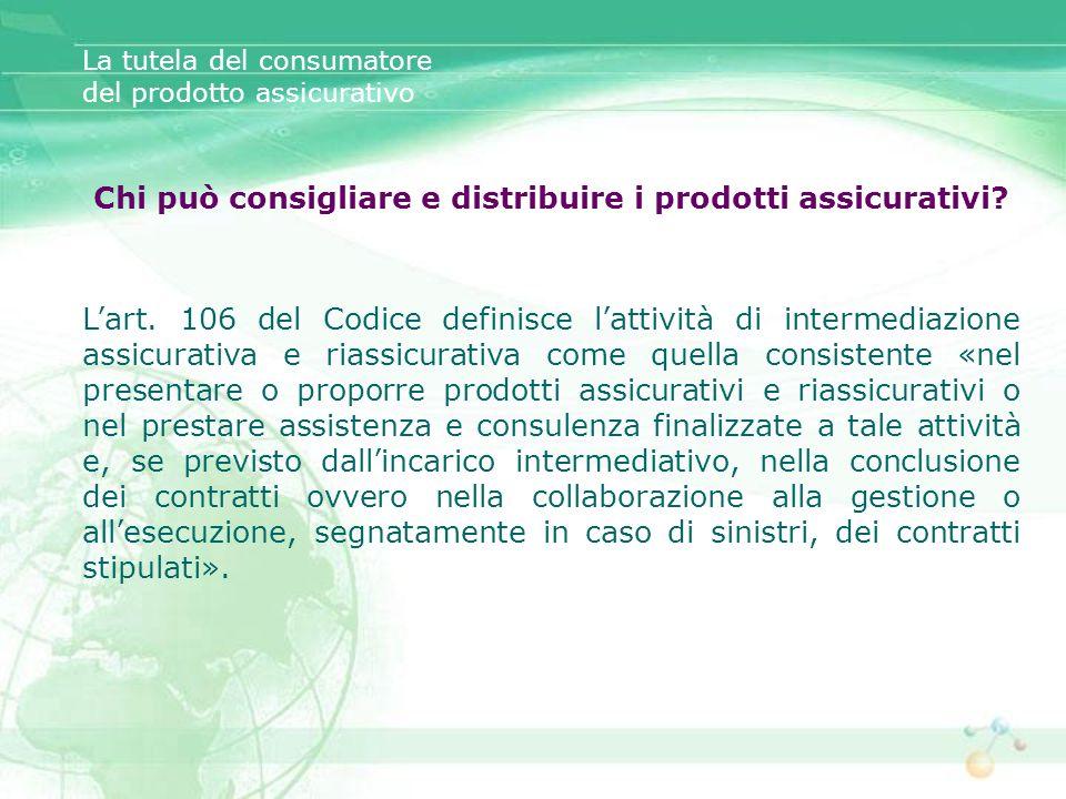 Chi può consigliare e distribuire i prodotti assicurativi? Lart. 106 del Codice definisce lattività di intermediazione assicurativa e riassicurativa c