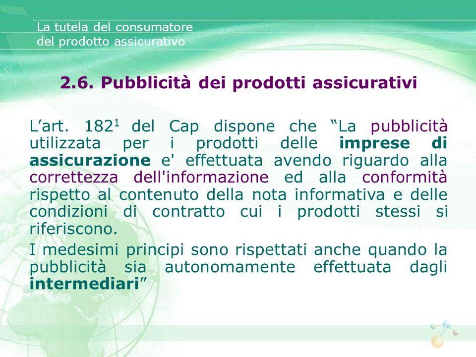 La tutela del consumatore del prodotto assicurativo 2.6. Pubblicità dei prodotti assicurativi Lart. 182 1 del Cap dispone che La pubblicità utilizzata