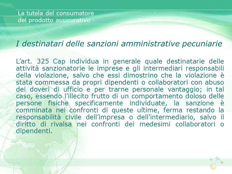 La tutela del consumatore del prodotto assicurativo I destinatari delle sanzioni amministrative pecuniarie Lart. 325 Cap individua in generale quale d