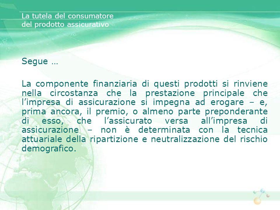 Segue … La componente finanziaria di questi prodotti si rinviene nella circostanza che la prestazione principale che limpresa di assicurazione si impe