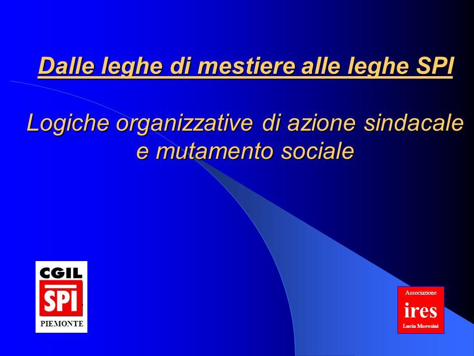 Dalle leghe di mestiere alle leghe SPI Logiche organizzative di azione sindacale e mutamento sociale Associazione ires Lucia Morosini PIEMONTE
