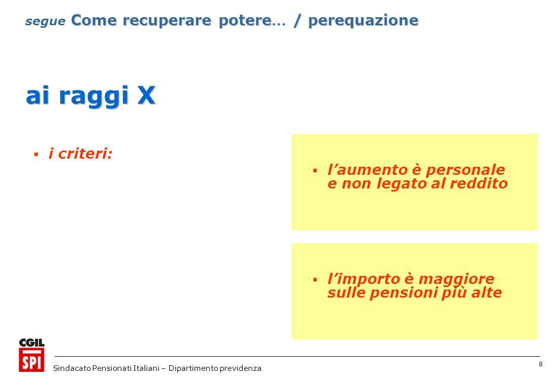 8 Sindacato Pensionati Italiani – Dipartimento previdenza ai raggi X i criteri: Come recuperare potere … / perequazione segue Come recuperare potere … / perequazione limporto è maggiore sulle pensioni più alte laumento è personale e non legato al reddito