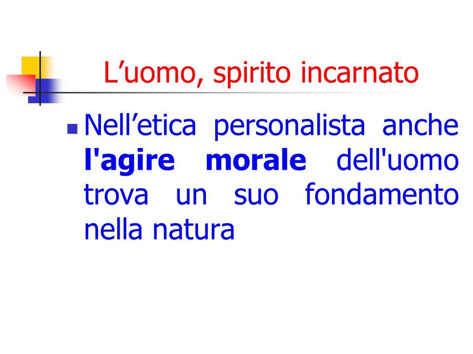 Luomo, spirito incarnato Nelletica personalista anche l agire morale dell uomo trova un suo fondamento nella natura