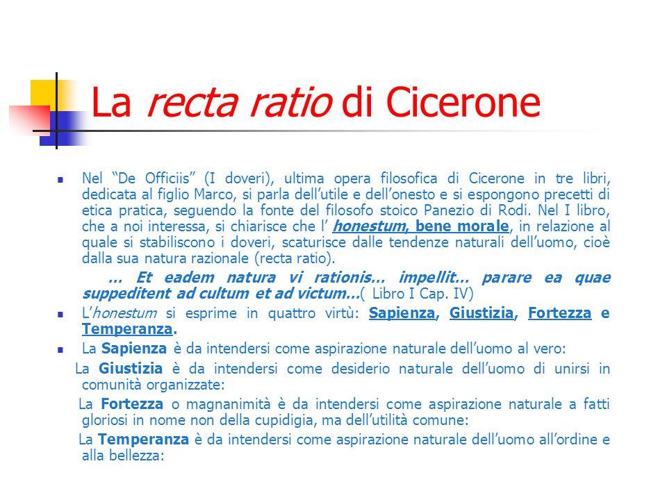 La recta ratio di Cicerone Nel De Officiis (I doveri), ultima opera filosofica di Cicerone in tre libri, dedicata al figlio Marco, si parla dellutile e dellonesto e si espongono precetti di etica pratica, seguendo la fonte del filosofo stoico Panezio di Rodi.
