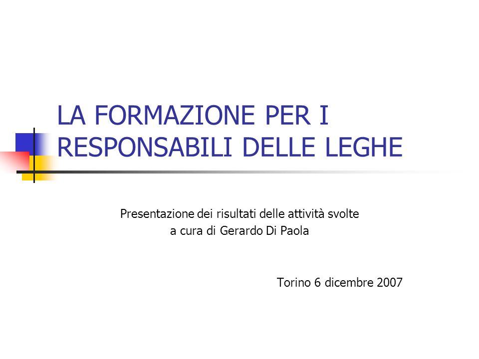 LA FORMAZIONE PER I RESPONSABILI DELLE LEGHE Presentazione dei risultati delle attività svolte a cura di Gerardo Di Paola Torino 6 dicembre 2007