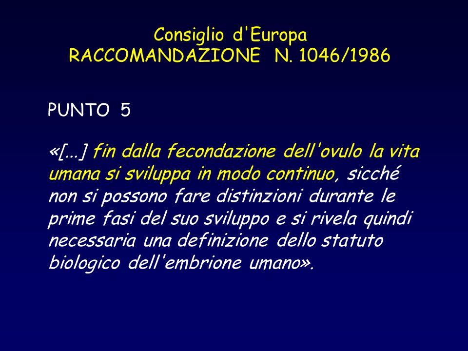 Consiglio d'Europa RACCOMANDAZIONE N. 1046/1986 PUNTO 5 «[...] fin dalla fecondazione dell'ovulo la vita umana si sviluppa in modo continuo, sicché no