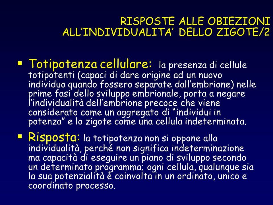 RISPOSTE ALLE OBIEZIONI ALLINDIVIDUALITA DELLO ZIGOTE/2 Totipotenza cellulare: la presenza di cellule totipotenti (capaci di dare origine ad un nuovo