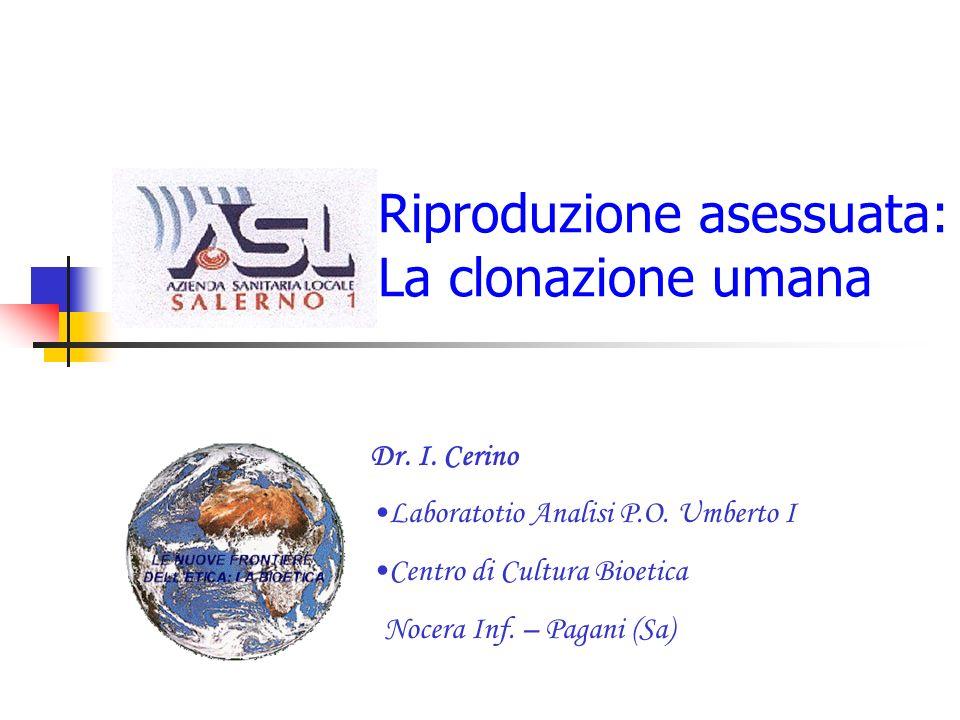 Riproduzione asessuata: La clonazione umana Dr. I. Cerino Laboratotio Analisi P.O. Umberto I Centro di Cultura Bioetica Nocera Inf. – Pagani (Sa)
