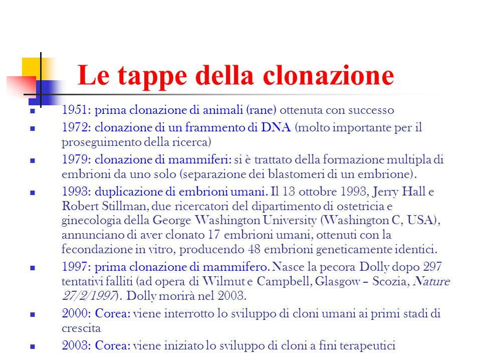 Le tappe della clonazione 1951: prima clonazione di animali (rane) ottenuta con successo 1972: clonazione di un frammento di DNA (molto importante per