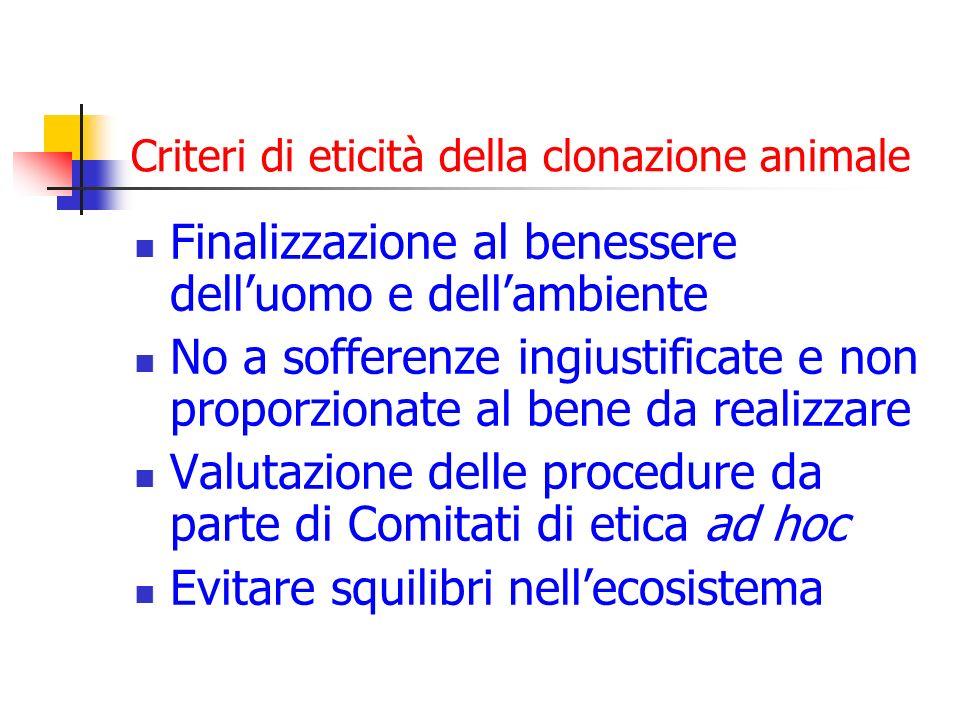Criteri di eticità della clonazione animale Finalizzazione al benessere delluomo e dellambiente No a sofferenze ingiustificate e non proporzionate al