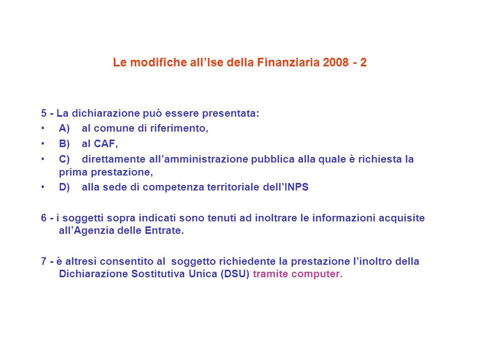 Le modifiche allIse della Finanziaria 2008 - 2 5 - La dichiarazione può essere presentata: A) al comune di riferimento, B) al CAF, C) direttamente all