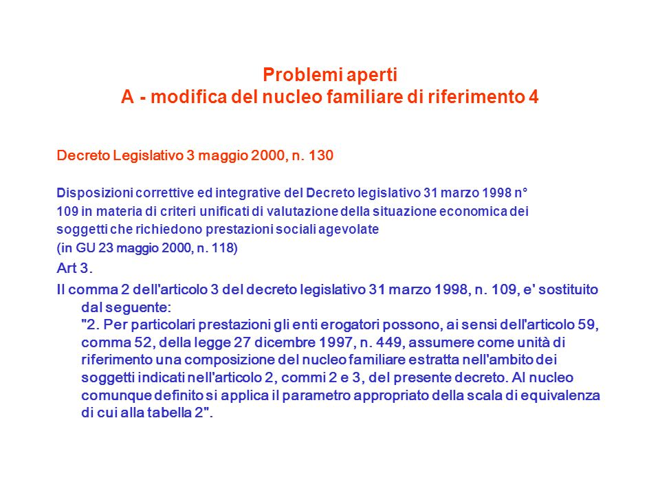 Problemi aperti A - modifica del nucleo familiare di riferimento 4 Decreto Legislativo 3 maggio 2000, n. 130 Disposizioni correttive ed integrative de