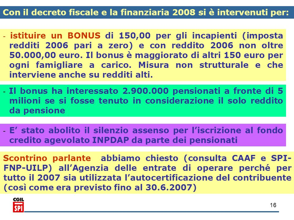 16 Con il decreto fiscale e la finanziaria 2008 si è intervenuti per: - istituire un BONUS di 150,00 per gli incapienti (imposta redditi 2006 pari a z