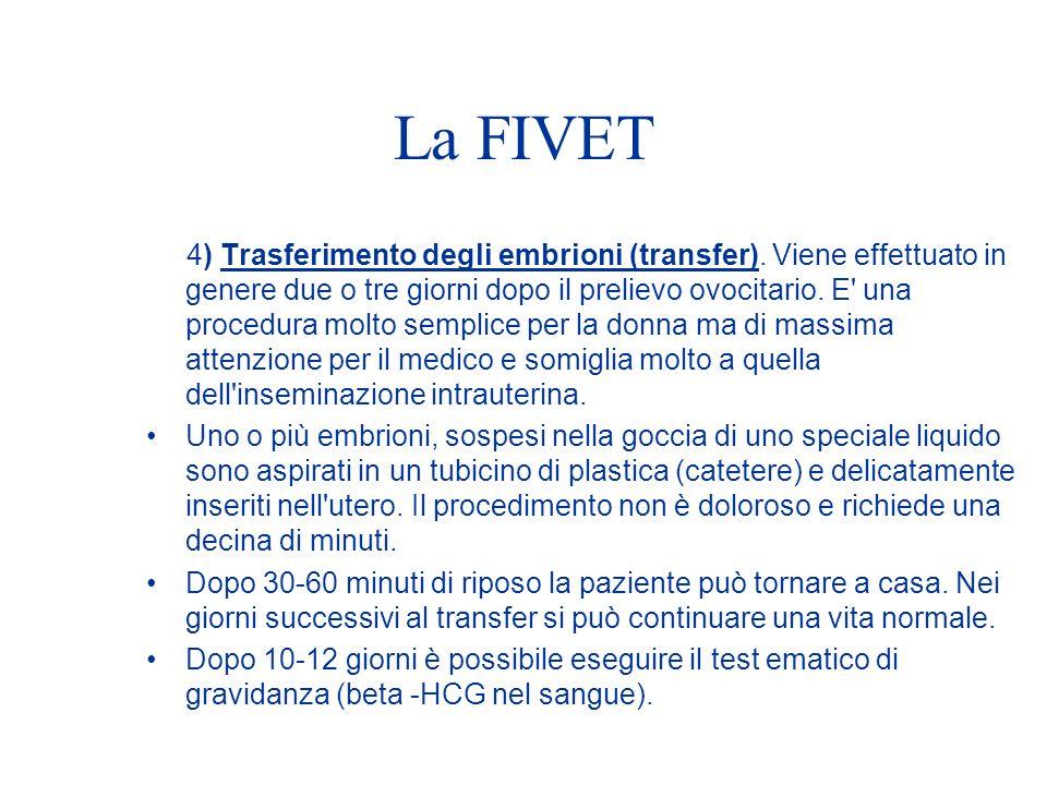 La FIVET 4) Trasferimento degli embrioni (transfer). Viene effettuato in genere due o tre giorni dopo il prelievo ovocitario. E' una procedura molto s