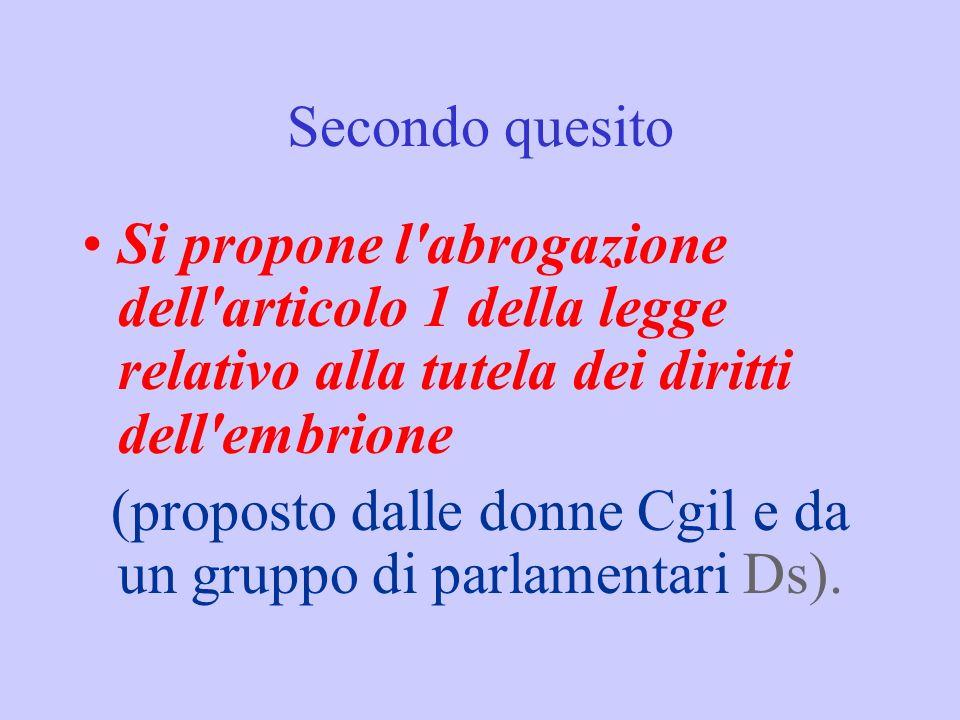 Secondo quesito Si propone l'abrogazione dell'articolo 1 della legge relativo alla tutela dei diritti dell'embrione (proposto dalle donne Cgil e da un