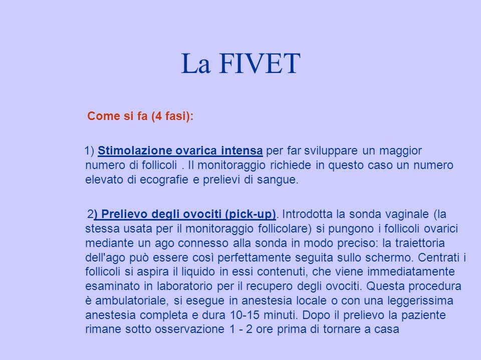 La FIVET Come si fa (4 fasi): 1) Stimolazione ovarica intensa per far sviluppare un maggior numero di follicoli. Il monitoraggio richiede in questo ca