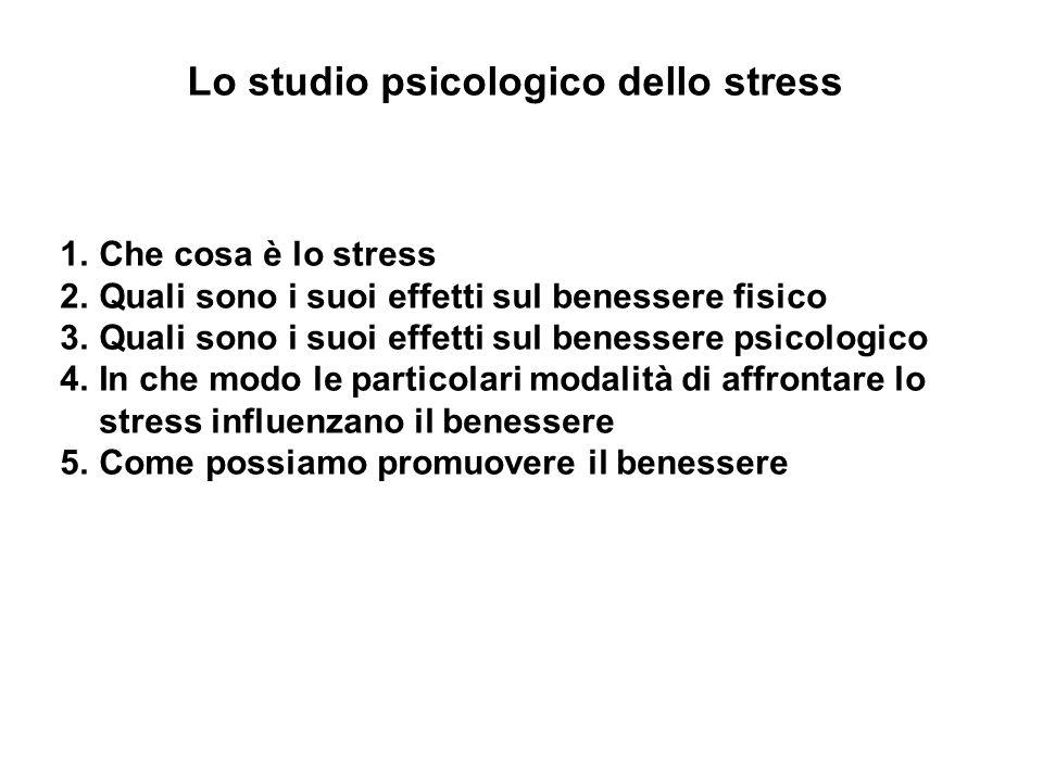 Lo studio psicologico dello stress 1.Che cosa è lo stress 2.Quali sono i suoi effetti sul benessere fisico 3.Quali sono i suoi effetti sul benessere p