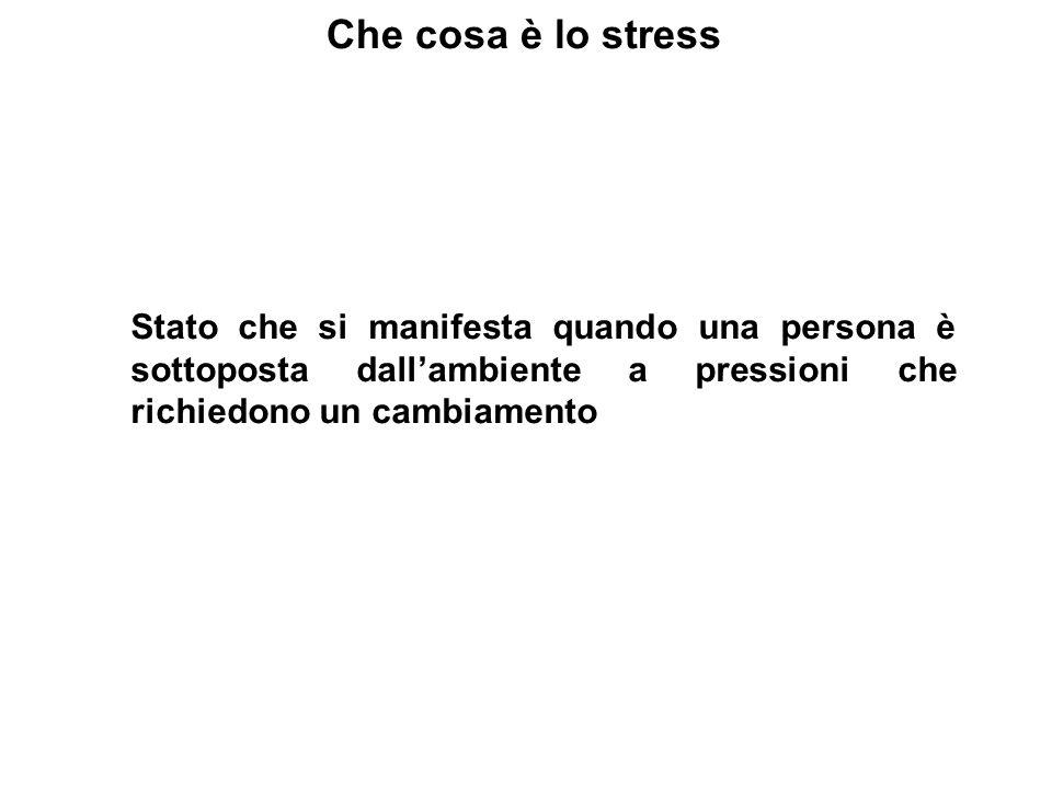 Che cosa è lo stress Stato che si manifesta quando una persona è sottoposta dallambiente a pressioni che richiedono un cambiamento