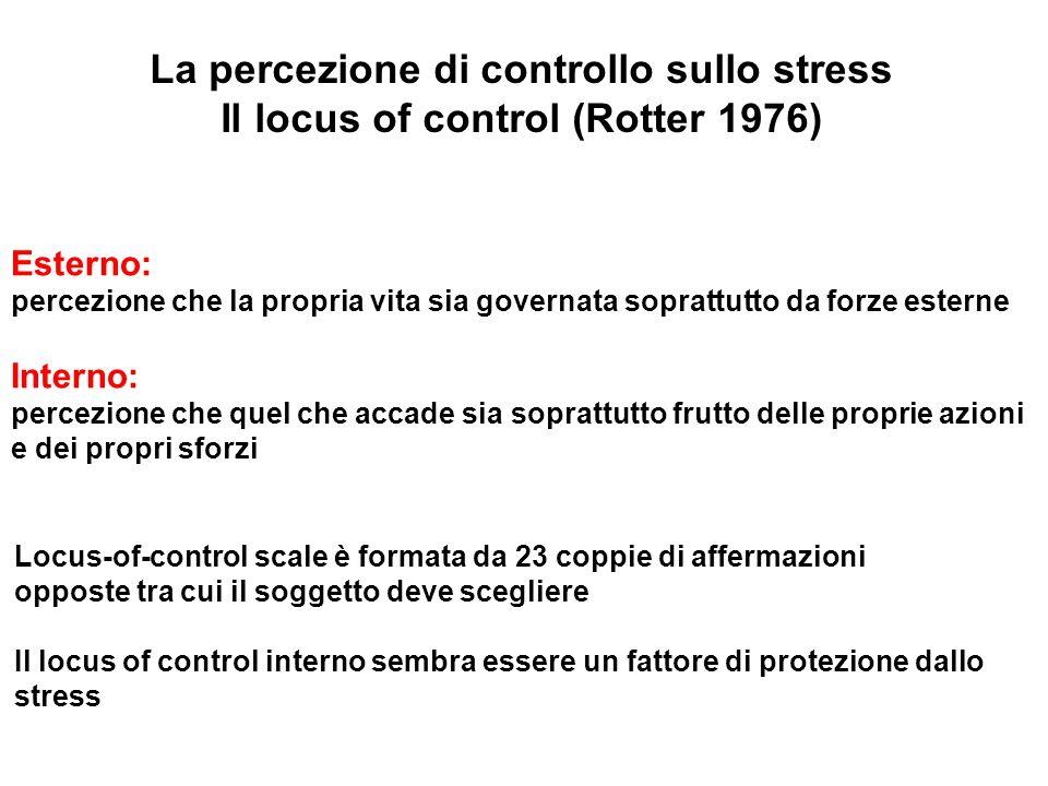 La percezione di controllo sullo stress Il locus of control (Rotter 1976) Esterno: percezione che la propria vita sia governata soprattutto da forze e