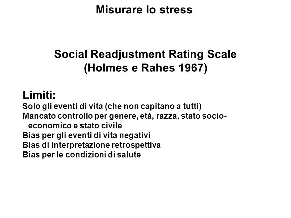Misurare lo stress Social Readjustment Rating Scale (Holmes e Rahes 1967) Limiti: Solo gli eventi di vita (che non capitano a tutti) Mancato controllo