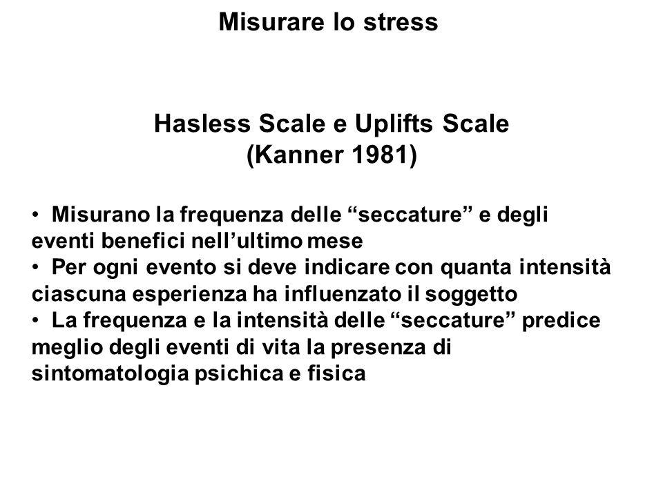 Misurare lo stress Hasless Scale e Uplifts Scale (Kanner 1981) Misurano la frequenza delle seccature e degli eventi benefici nellultimo mese Per ogni