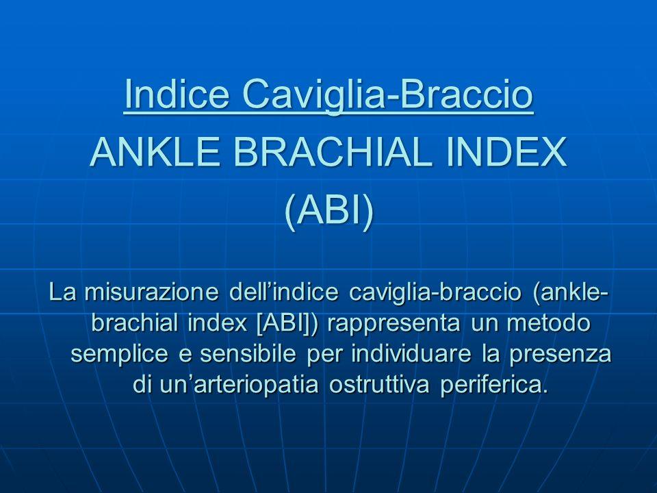 Indice Caviglia-Braccio ANKLE BRACHIAL INDEX (ABI) La misurazione dellindice caviglia-braccio (ankle- brachial index [ABI]) rappresenta un metodo semp