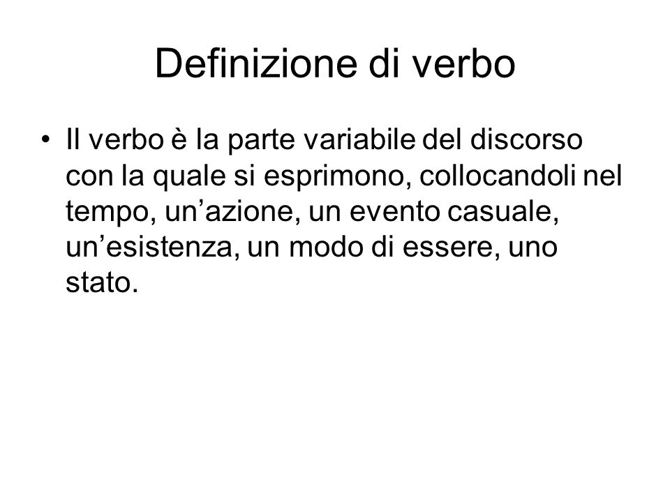 Definizione di verbo Il verbo è la parte variabile del discorso con la quale si esprimono, collocandoli nel tempo, unazione, un evento casuale, unesis