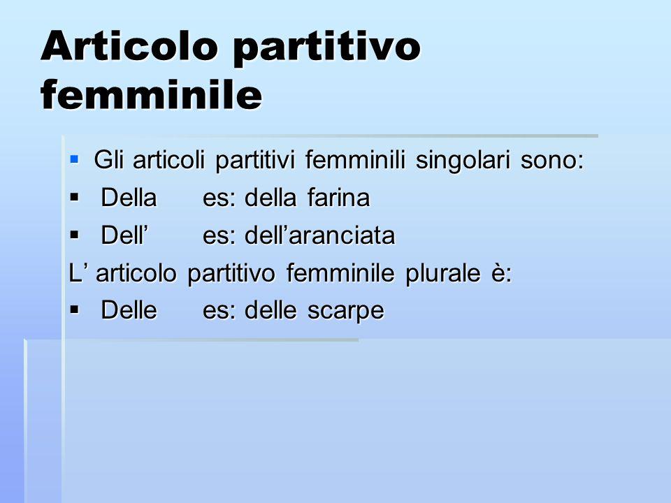 Articolo partitivo femminile Gli articoli partitivi femminili singolari sono: Gli articoli partitivi femminili singolari sono: Dellaes: della farina D