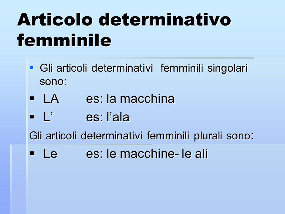 Articolo determinativo femminile Gli articoli determinativi femminili singolari sono: Gli articoli determinativi femminili singolari sono: LAes: la macchina LAes: la macchina Les: lala Les: lala Gli articoli determinativi femminili plurali sono : Lees: le macchine- le ali Lees: le macchine- le ali