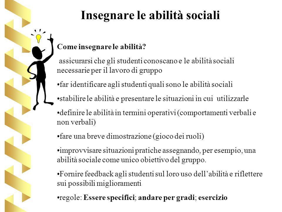 Insegnare le abilità sociali Come insegnare le abilità? assicurarsi che gli studenti conoscano e le abilità sociali necessarie per il lavoro di gruppo