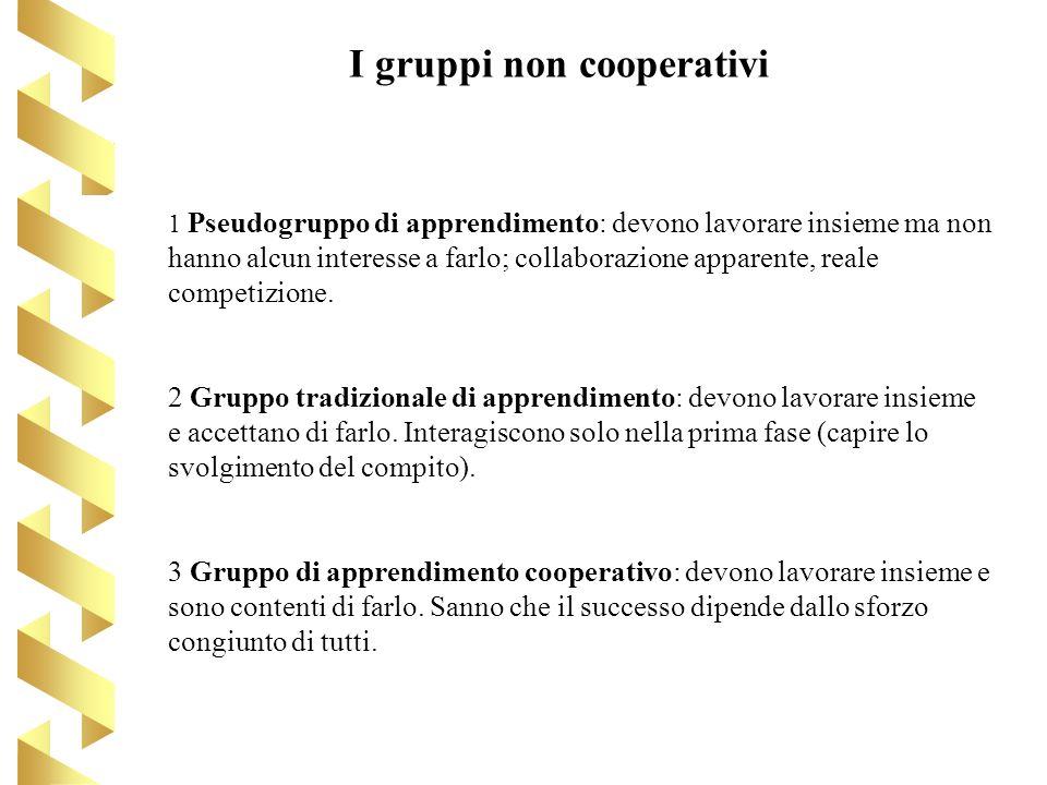 I gruppi non cooperativi 1 Pseudogruppo di apprendimento: devono lavorare insieme ma non hanno alcun interesse a farlo; collaborazione apparente, real