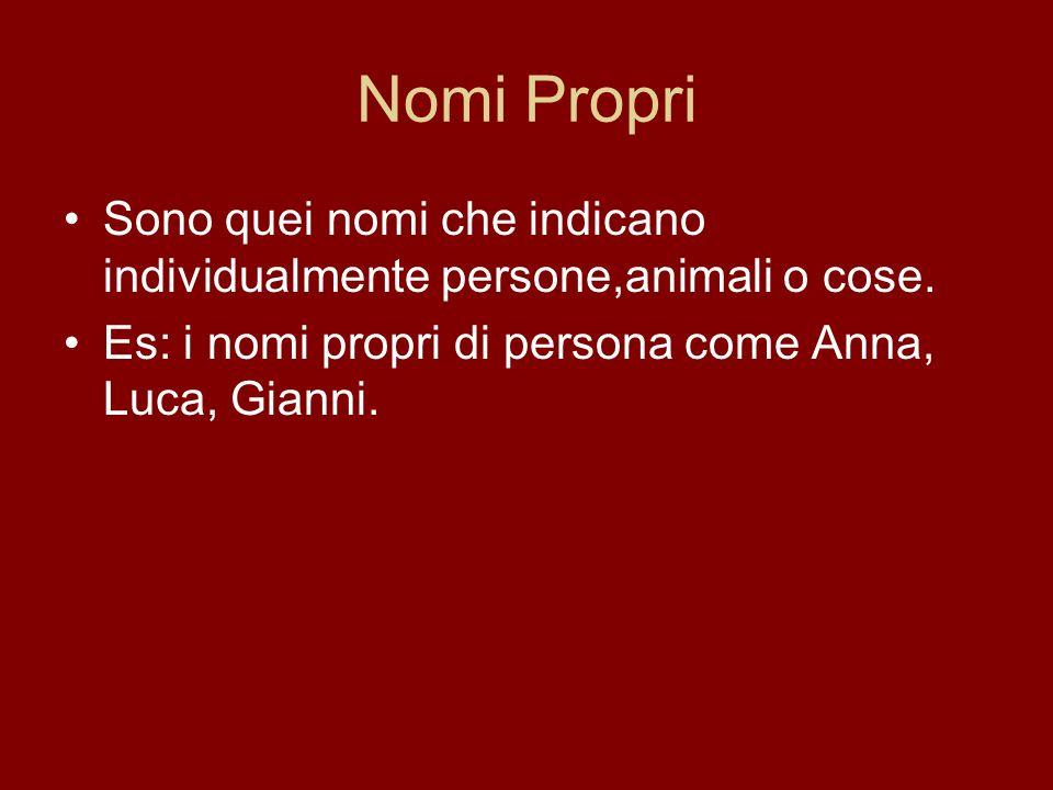 Nomi Propri Sono quei nomi che indicano individualmente persone,animali o cose. Es: i nomi propri di persona come Anna, Luca, Gianni.