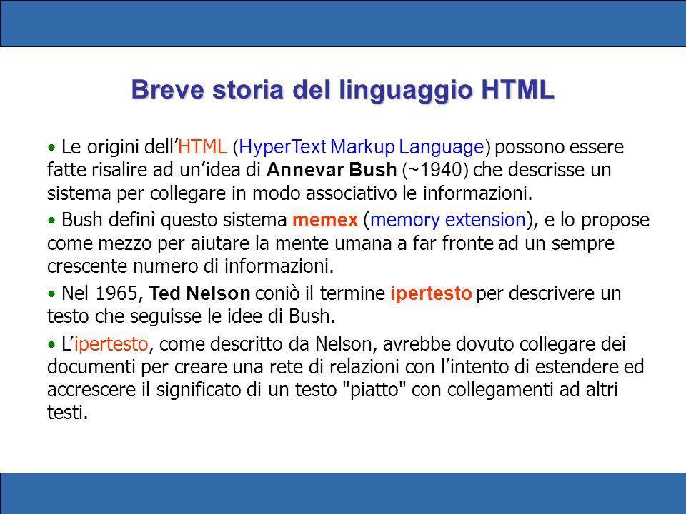 Breve storia del linguaggio HTML Le origini dellHTML (HyperText Markup Language) possono essere fatte risalire ad unidea di Annevar Bush (~1940) che descrisse un sistema per collegare in modo associativo le informazioni.