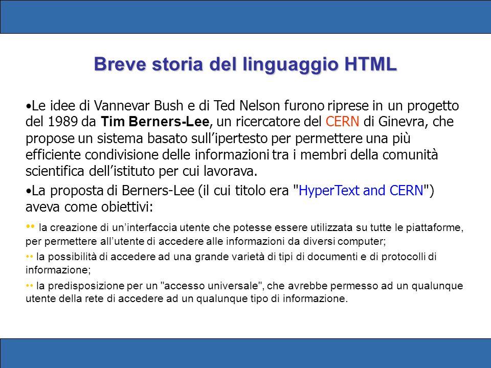 Breve storia del linguaggio HTML Le idee di Vannevar Bush e di Ted Nelson furono riprese in un progetto del 1989 da Tim Berners-Lee, un ricercatore del CERN di Ginevra, che propose un sistema basato sullipertesto per permettere una più efficiente condivisione delle informazioni tra i membri della comunità scientifica dellistituto per cui lavorava.