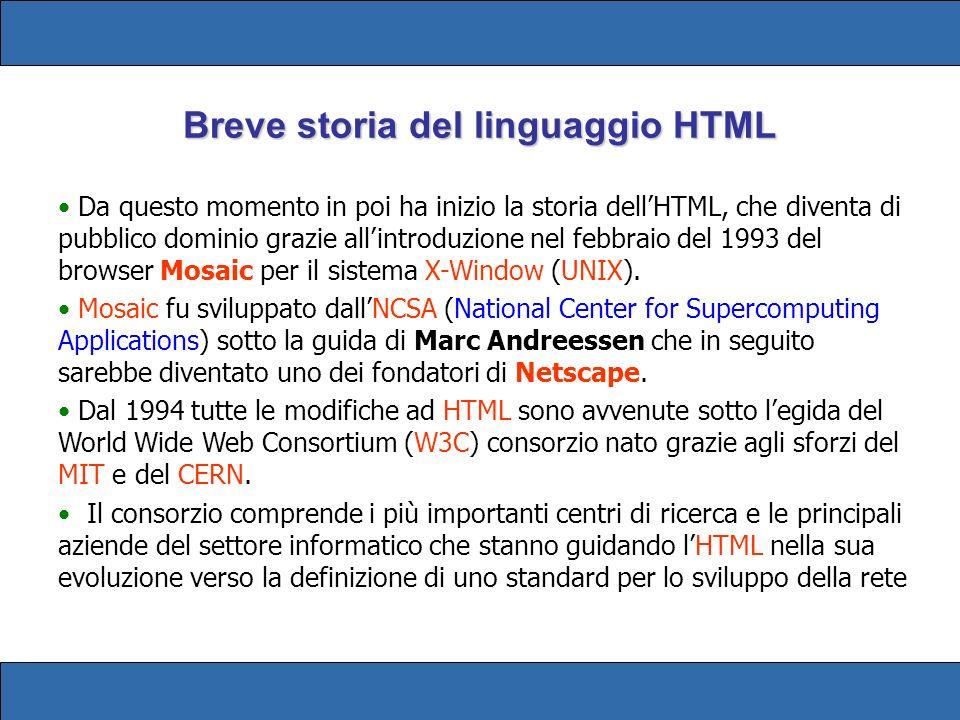 Breve storia del linguaggio HTML Da questo momento in poi ha inizio la storia dellHTML, che diventa di pubblico dominio grazie allintroduzione nel febbraio del 1993 del browser Mosaic per il sistema X-Window (UNIX).
