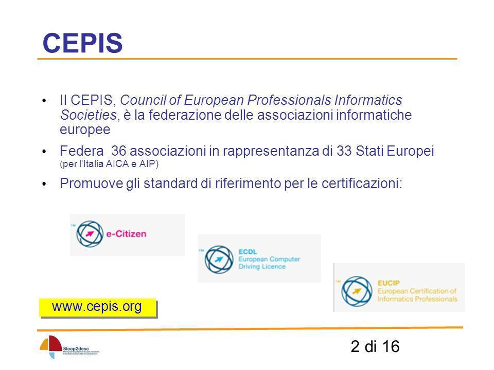 2 di 16 CEPIS Il CEPIS, Council of European Professionals Informatics Societies, è la federazione delle associazioni informatiche europee Federa 36 associazioni in rappresentanza di 33 Stati Europei (per l Italia AICA e AIP) Promuove gli standard di riferimento per le certificazioni: www.cepis.org
