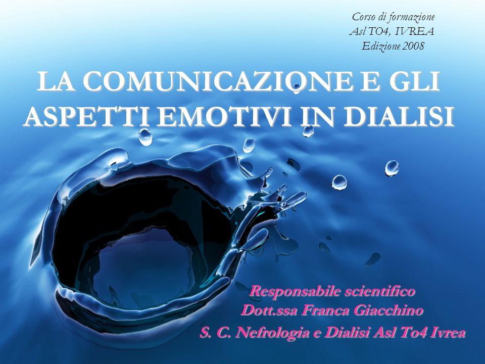 LA COMUNICAZIONE E GLI ASPETTI EMOTIVI IN DIALISI Responsabile scientifico Dott.ssa Franca Giacchino S. C. Nefrologia e Dialisi Asl To4 Ivrea Corso di