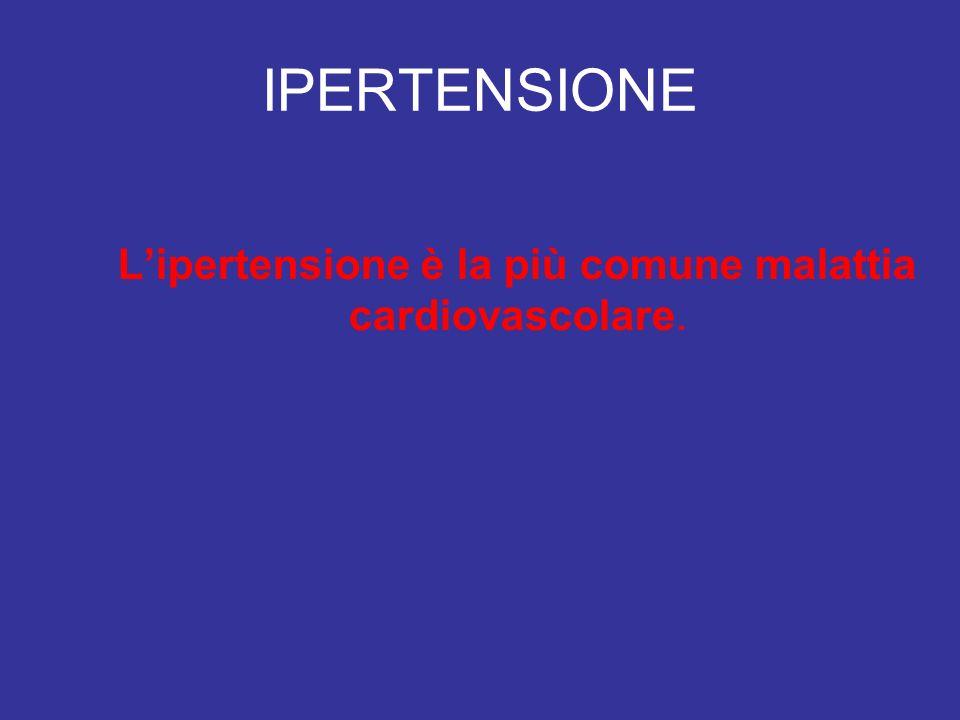 IPERTENSIONE Lipertensione è la più comune malattia cardiovascolare.