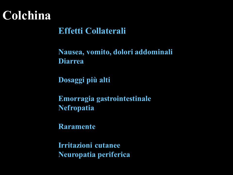 Colchina Effetti Collaterali Nausea, vomito, dolori addominali Diarrea Dosaggi più alti Emorragia gastrointestinale Nefropatia Raramente Irritazioni c