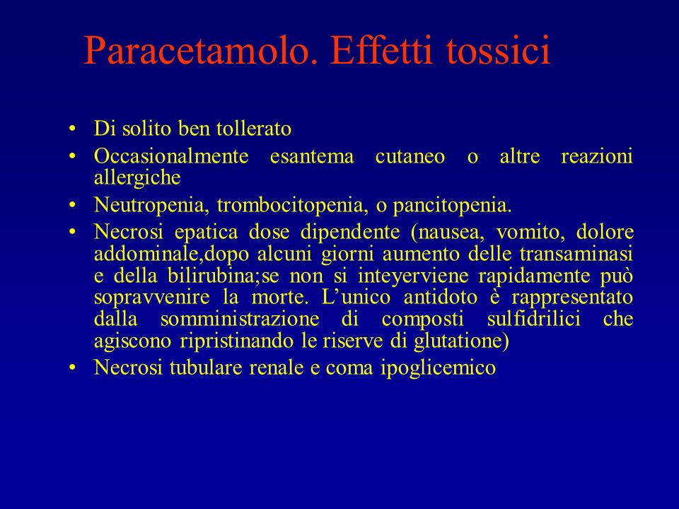 Paracetamolo. Effetti tossici Di solito ben tollerato Occasionalmente esantema cutaneo o altre reazioni allergiche Neutropenia, trombocitopenia, o pan