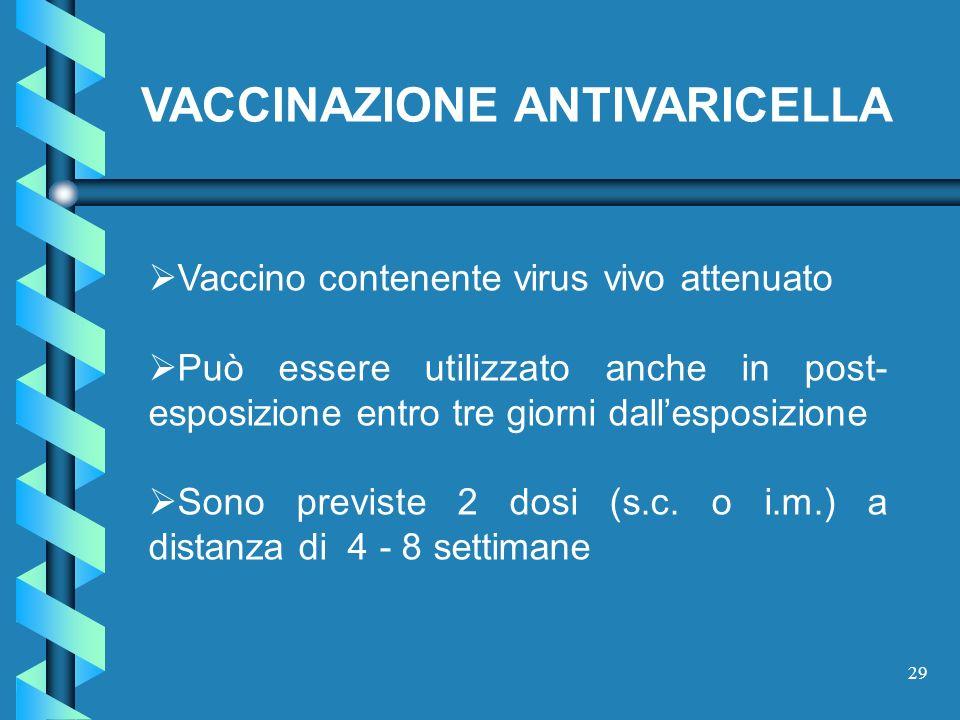 29 Vaccino contenente virus vivo attenuato Può essere utilizzato anche in post- esposizione entro tre giorni dallesposizione Sono previste 2 dosi (s.c