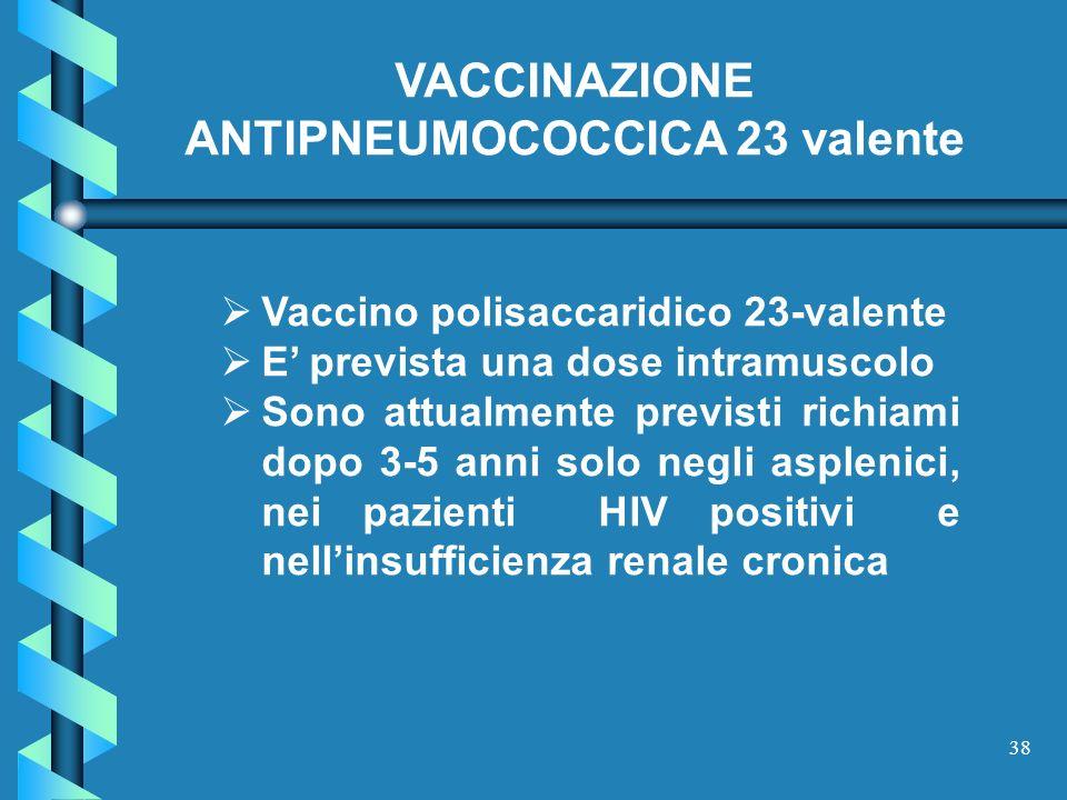 38 Vaccino polisaccaridico 23-valente E prevista una dose intramuscolo Sono attualmente previsti richiami dopo 3-5 anni solo negli asplenici, nei pazi