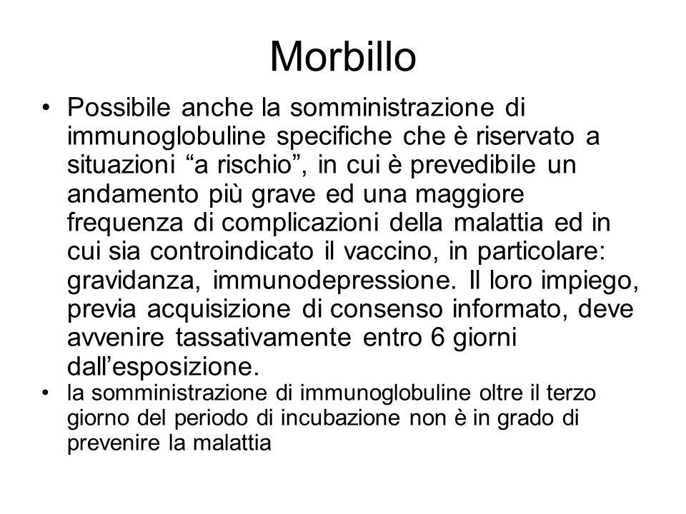 Morbillo Possibile anche la somministrazione di immunoglobuline specifiche che è riservato a situazioni a rischio, in cui è prevedibile un andamento p