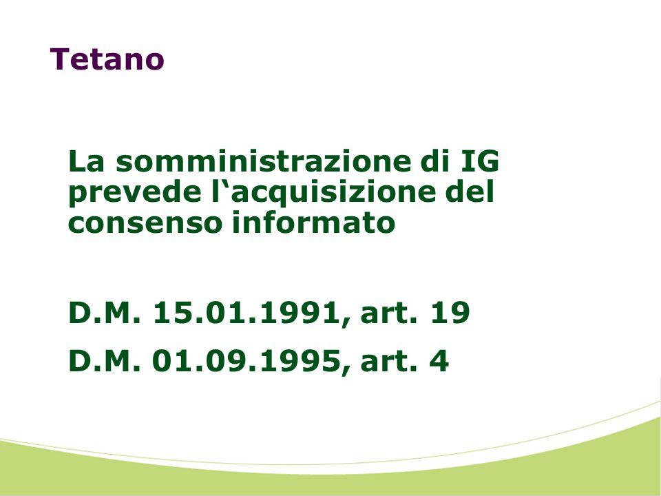 Tetano La somministrazione di IG prevede lacquisizione del consenso informato D.M. 15.01.1991, art. 19 D.M. 01.09.1995, art. 4